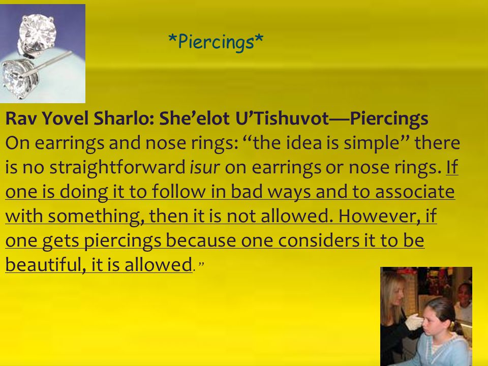 "*** *Piercings* Rav Yovel Sharlo: She'elot U'Tishuvot—Piercings On earrings and nose rings: ""the idea is simple"" there is no straightforward isur on e"