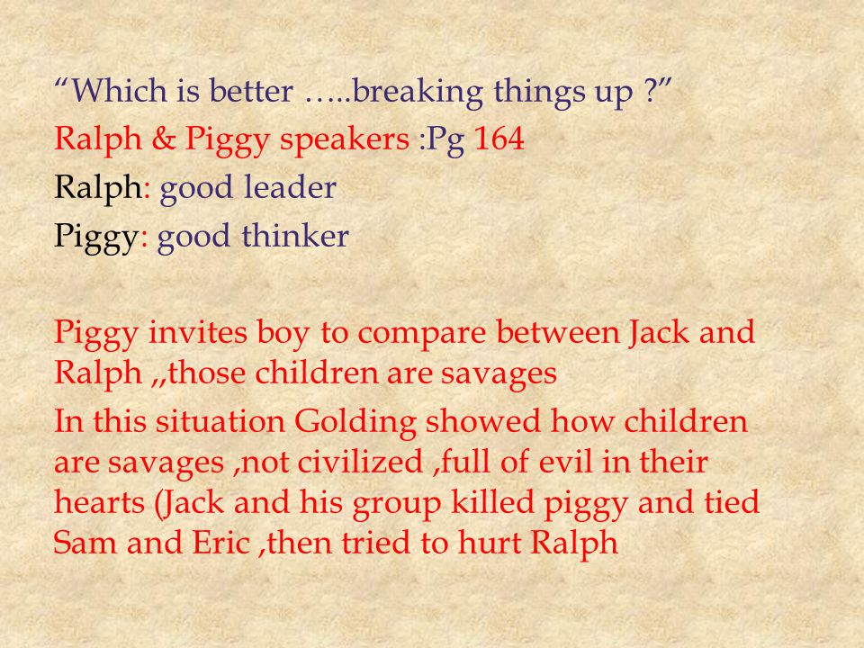 Which is better …..breaking things up Ralph & Piggy speakers :Pg 164 Ralph: good leader Piggy: good thinker Piggy invites boy to compare between Jack and Ralph,,those children are savages In this situation Golding showed how children are savages,not civilized,full of evil in their hearts (Jack and his group killed piggy and tied Sam and Eric,then tried to hurt Ralph