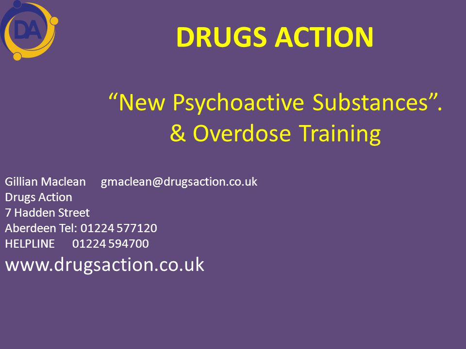 "DRUGS ACTION ""New Psychoactive Substances"". & Overdose Training Gillian Maclean gmaclean@drugsaction.co.uk Drugs Action 7 Hadden Street Aberdeen Tel:"