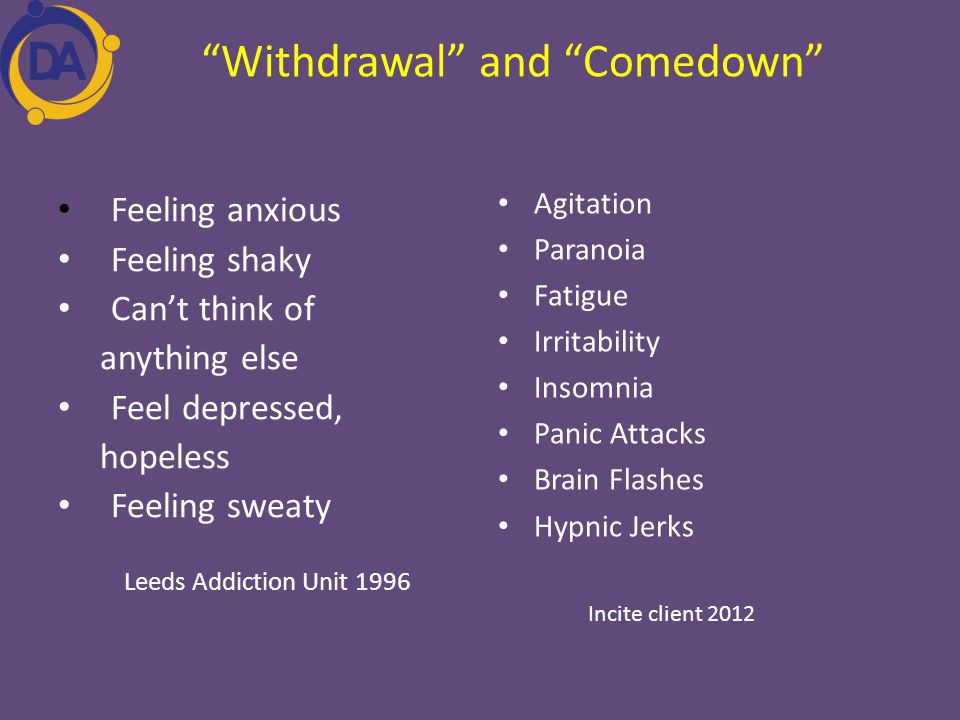 """Withdrawal"" and ""Comedown"" Feeling anxious Feeling shaky Can't think of anything else Feel depressed, hopeless Feeling sweaty Leeds Addiction Unit 19"