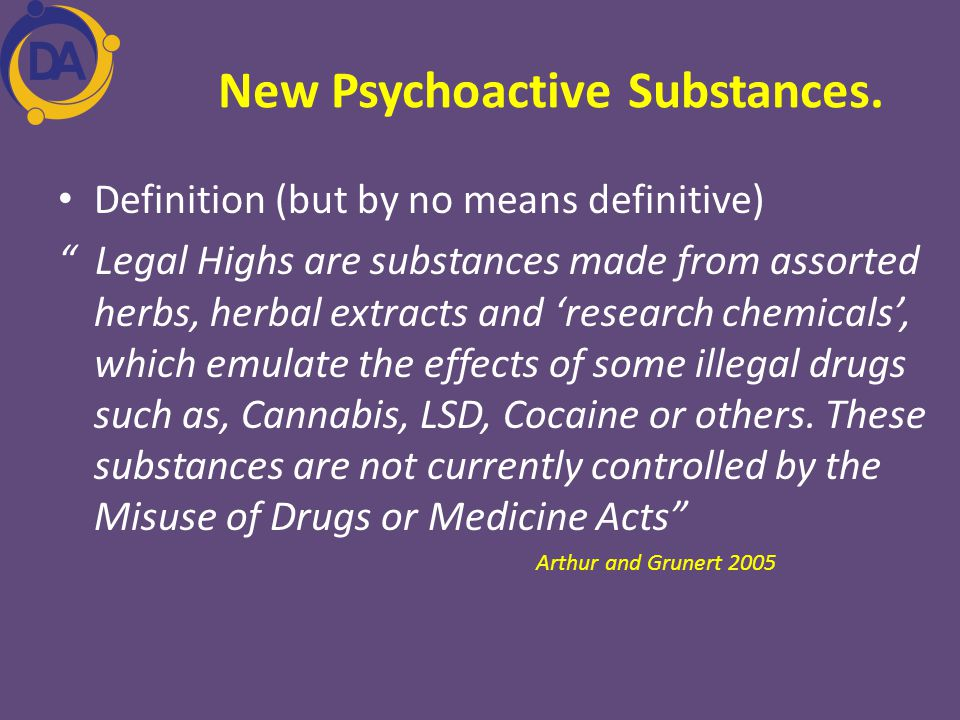 "New Psychoactive Substances. Definition (but by no means definitive) "" Legal Highs are substances made from assorted herbs, herbal extracts and 'resea"