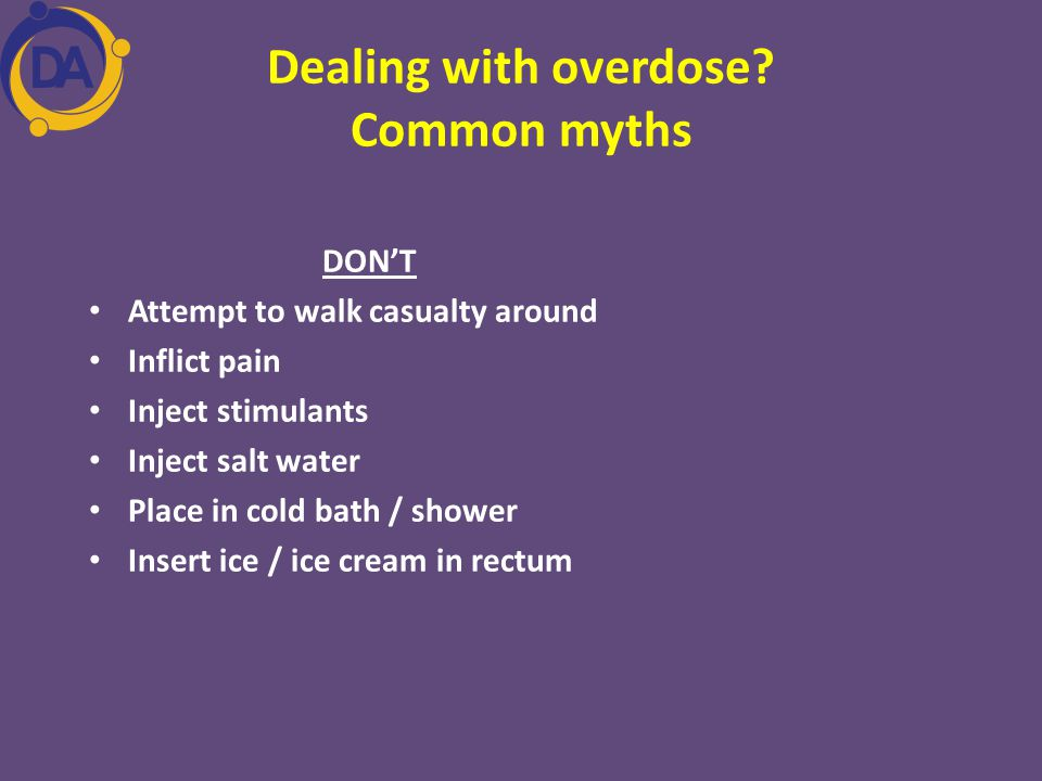 Dealing with overdose? Common myths DON'T Attempt to walk casualty around Inflict pain Inject stimulants Inject salt water Place in cold bath / shower