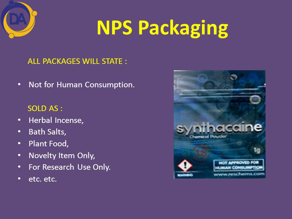 NPS Packaging ALL PACKAGES WILL STATE : Not for Human Consumption. SOLD AS : Herbal Incense, Bath Salts, Plant Food, Novelty Item Only, For Research U