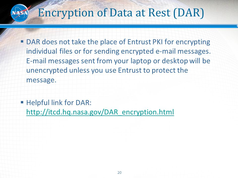 20 Encryption of Data at Rest (DAR)  DAR does not take the place of Entrust PKI for encrypting individual files or for sending encrypted e-mail messa