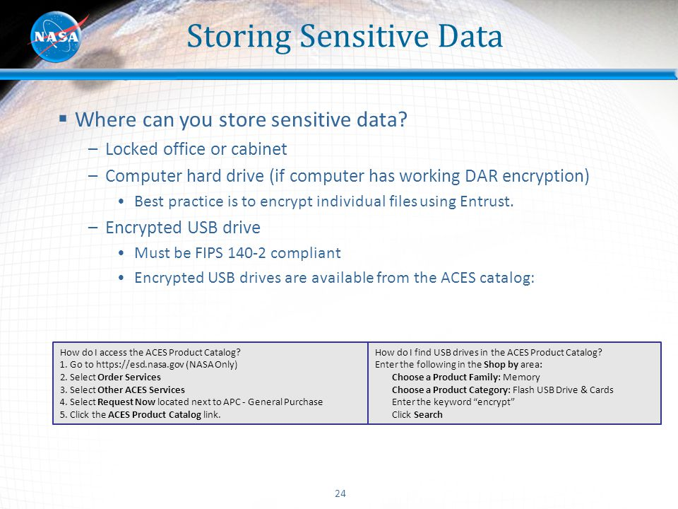 24 Storing Sensitive Data  Where can you store sensitive data? –Locked office or cabinet –Computer hard drive (if computer has working DAR encryption