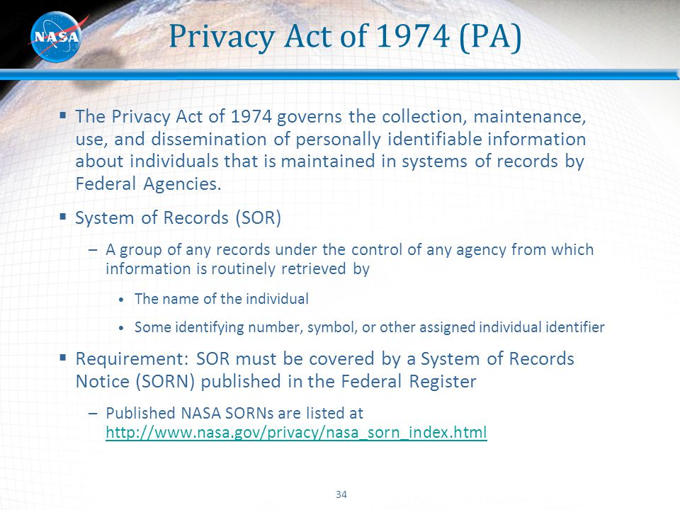 34 Privacy Act of 1974 (PA)  The Privacy Act of 1974 governs the collection, maintenance, use, and dissemination of personally identifiable informati