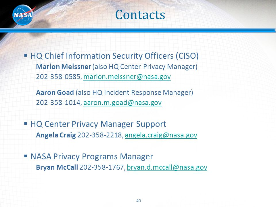 40 Contacts  HQ Chief Information Security Officers (CISO) Marion Meissner (also HQ Center Privacy Manager) 202-358-0585, marion.meissner@nasa.govmar