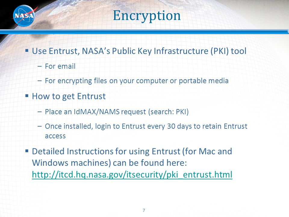 7 Encryption  Use Entrust, NASA's Public Key Infrastructure (PKI) tool –For email –For encrypting files on your computer or portable media  How to g