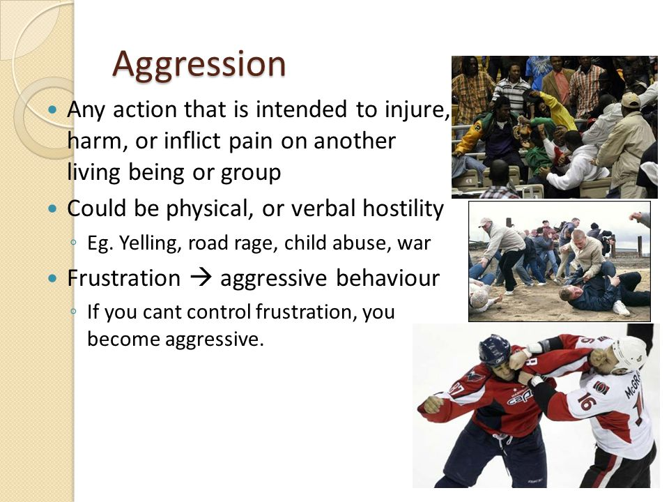 Aggression Any action that is intended to injure, harm, or inflict pain on another living being or group Could be physical, or verbal hostility ◦ Eg.