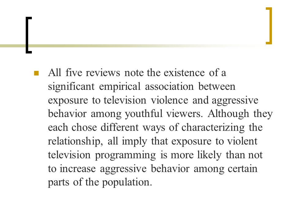 All five reviews note the existence of a significant empirical association between exposure to television violence and aggressive behavior among youthful viewers.