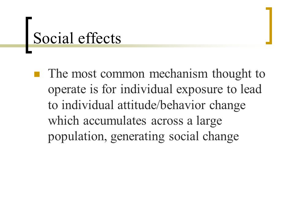 Social effects The most common mechanism thought to operate is for individual exposure to lead to individual attitude/behavior change which accumulates across a large population, generating social change