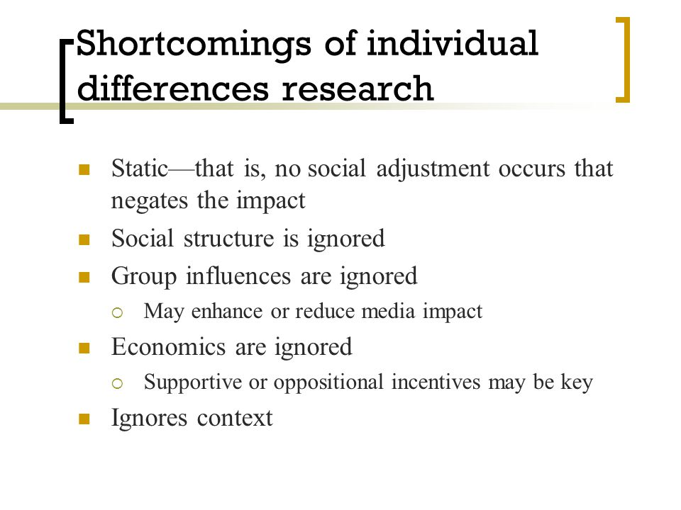 Shortcomings of individual differences research Static—that is, no social adjustment occurs that negates the impact Social structure is ignored Group influences are ignored  May enhance or reduce media impact Economics are ignored  Supportive or oppositional incentives may be key Ignores context