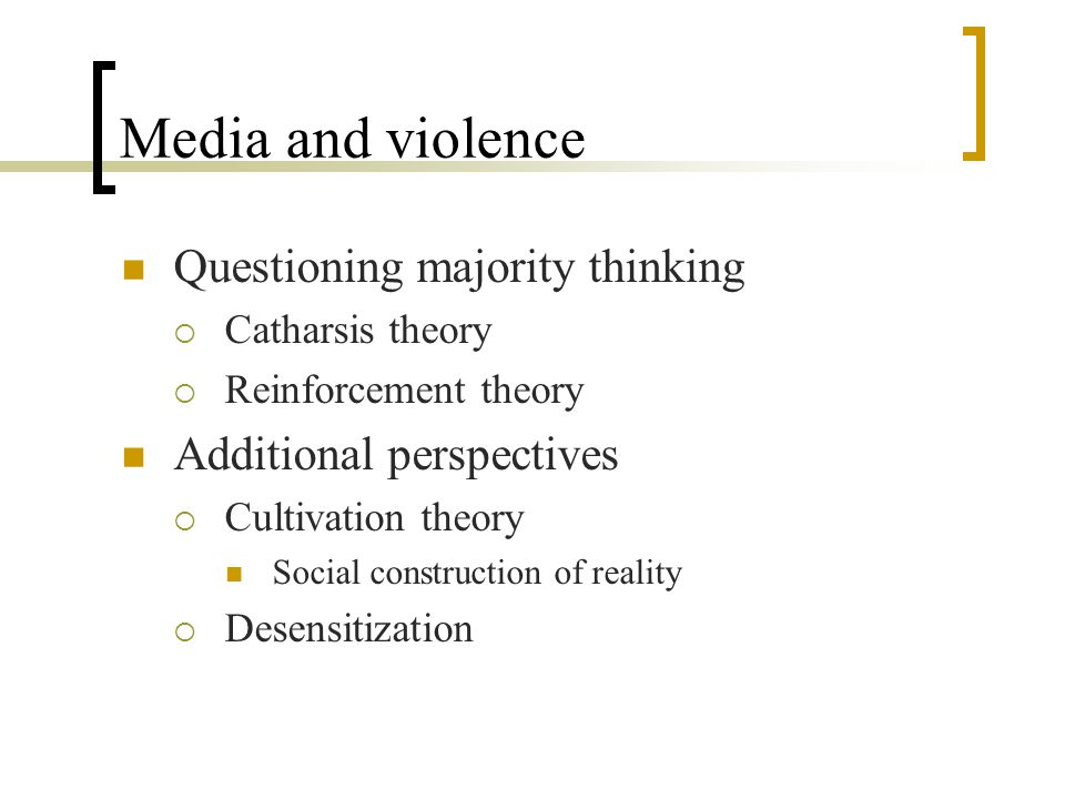 Media and violence Questioning majority thinking  Catharsis theory  Reinforcement theory Additional perspectives  Cultivation theory Social construction of reality  Desensitization