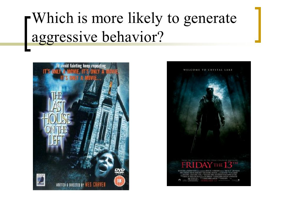 Which is more likely to generate aggressive behavior