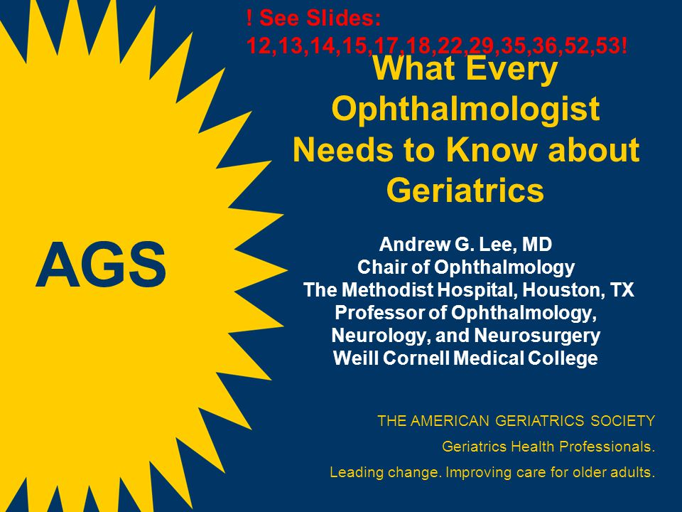What Every Ophthalmologist Needs to Know about Geriatrics Andrew G. Lee, MD Chair of Ophthalmology The Methodist Hospital, Houston, TX Professor of Op