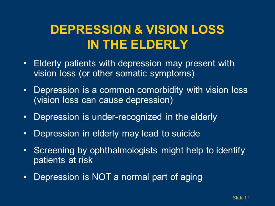 DEPRESSION & VISION LOSS IN THE ELDERLY Elderly patients with depression may present with vision loss (or other somatic symptoms) Depression is a comm