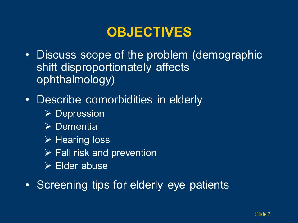 OBJECTIVES Discuss scope of the problem (demographic shift disproportionately affects ophthalmology) Describe comorbidities in elderly  Depression 