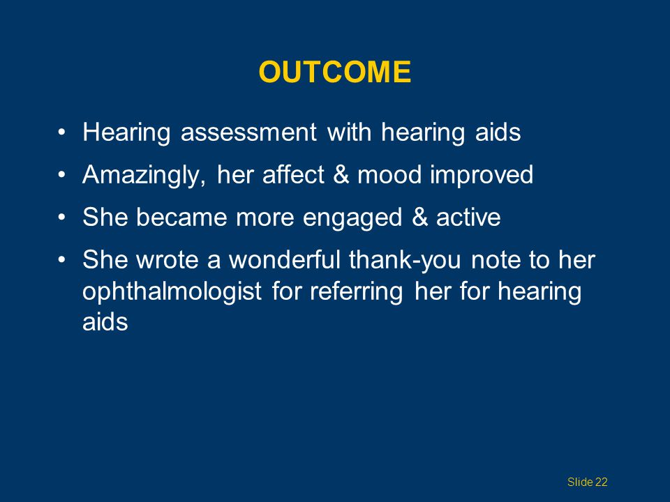 OUTCOME Hearing assessment with hearing aids Amazingly, her affect & mood improved She became more engaged & active She wrote a wonderful thank-you no