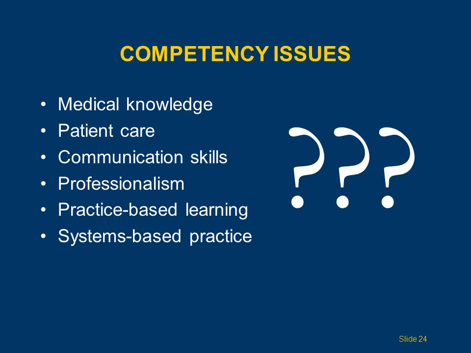COMPETENCY ISSUES Medical knowledge Patient care Communication skills Professionalism Practice-based learning Systems-based practice ??? Slide 24