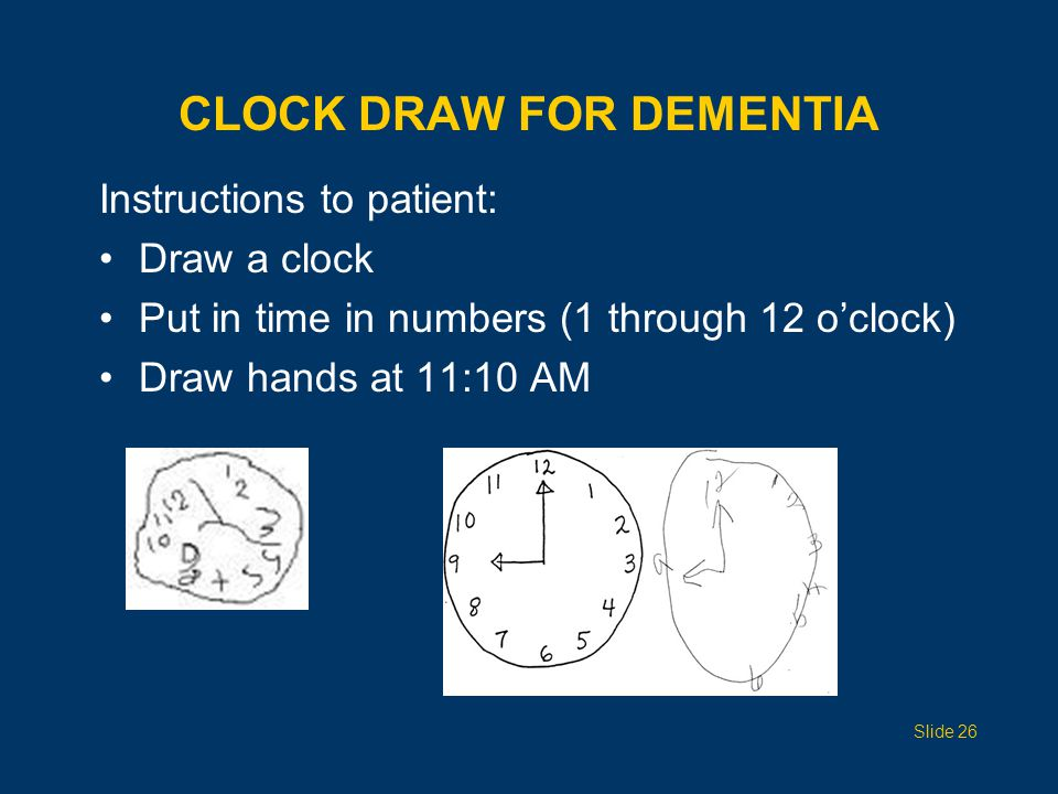 CLOCK DRAW FOR DEMENTIA Instructions to patient: Draw a clock Put in time in numbers (1 through 12 o'clock) Draw hands at 11:10 AM Slide 26