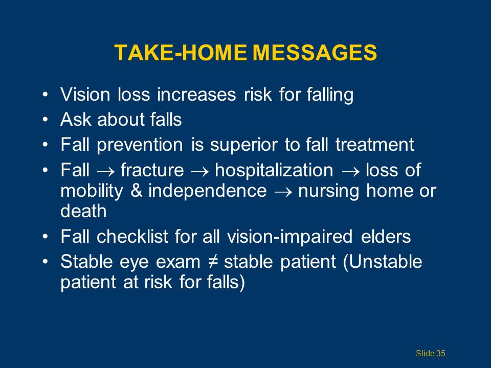 TAKE-HOME MESSAGES Vision loss increases risk for falling Ask about falls Fall prevention is superior to fall treatment Fall  fracture  hospitalizat