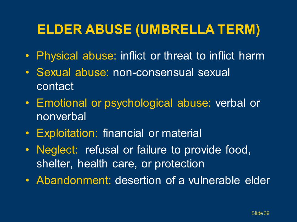 ELDER ABUSE (UMBRELLA TERM) Physical abuse: inflict or threat to inflict harm Sexual abuse: non-consensual sexual contact Emotional or psychological a