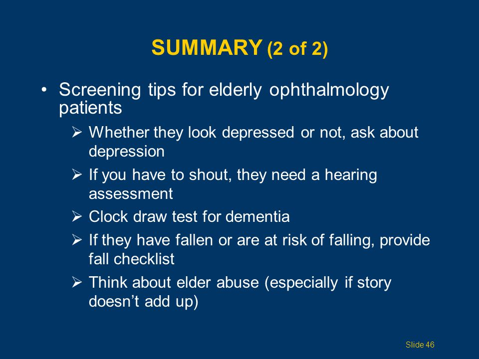 SUMMARY (2 of 2) Screening tips for elderly ophthalmology patients  Whether they look depressed or not, ask about depression  If you have to shout,