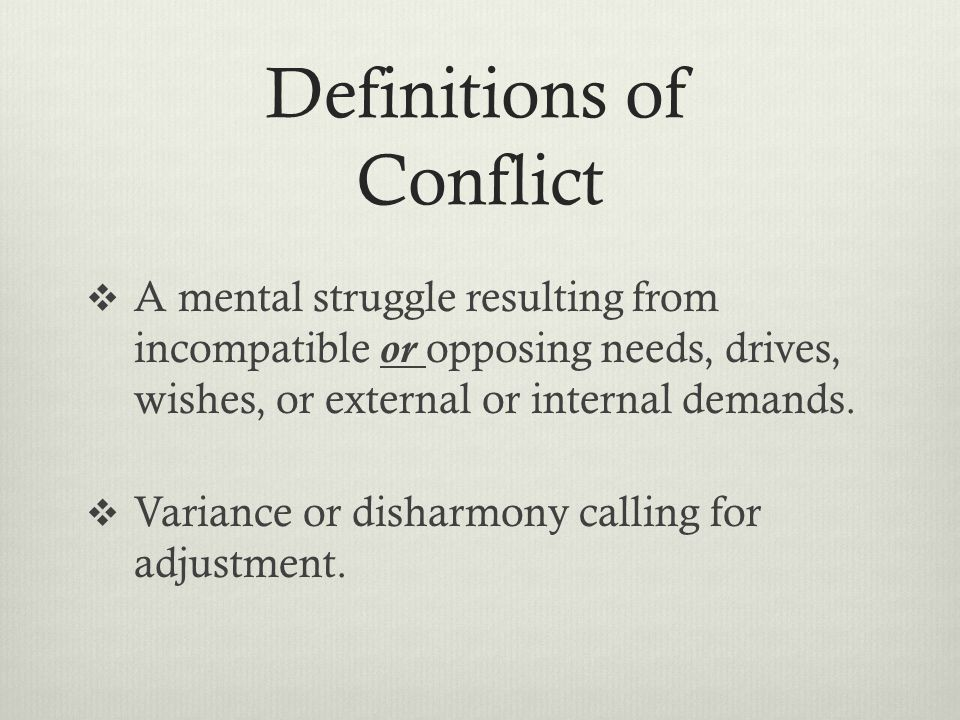 Definitions of Conflict  A mental struggle resulting from incompatible or opposing needs, drives, wishes, or external or internal demands.  Variance
