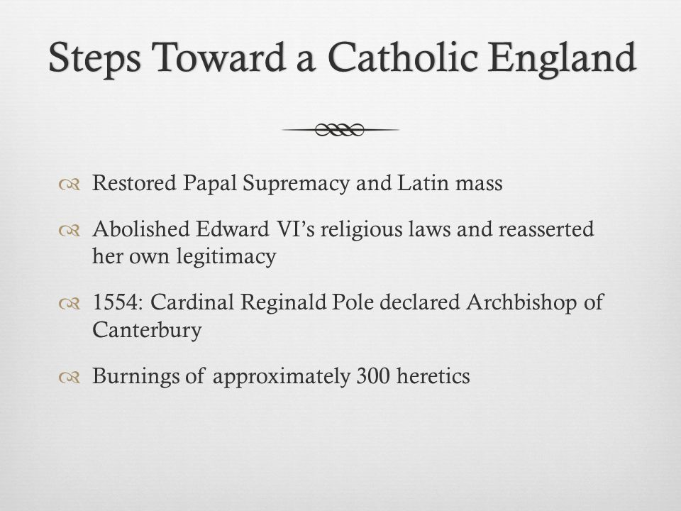 Steps Toward a Catholic EnglandSteps Toward a Catholic England  Restored Papal Supremacy and Latin mass  Abolished Edward VI's religious laws and reasserted her own legitimacy  1554: Cardinal Reginald Pole declared Archbishop of Canterbury  Burnings of approximately 300 heretics