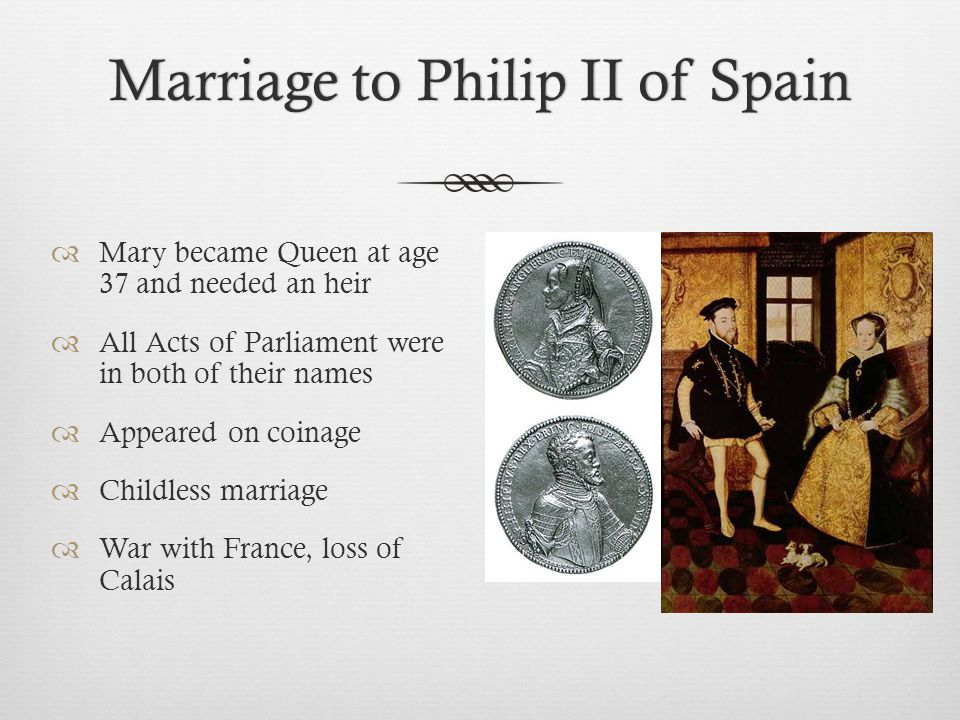 Marriage to Philip II of SpainMarriage to Philip II of Spain  Mary became Queen at age 37 and needed an heir  All Acts of Parliament were in both of their names  Appeared on coinage  Childless marriage  War with France, loss of Calais