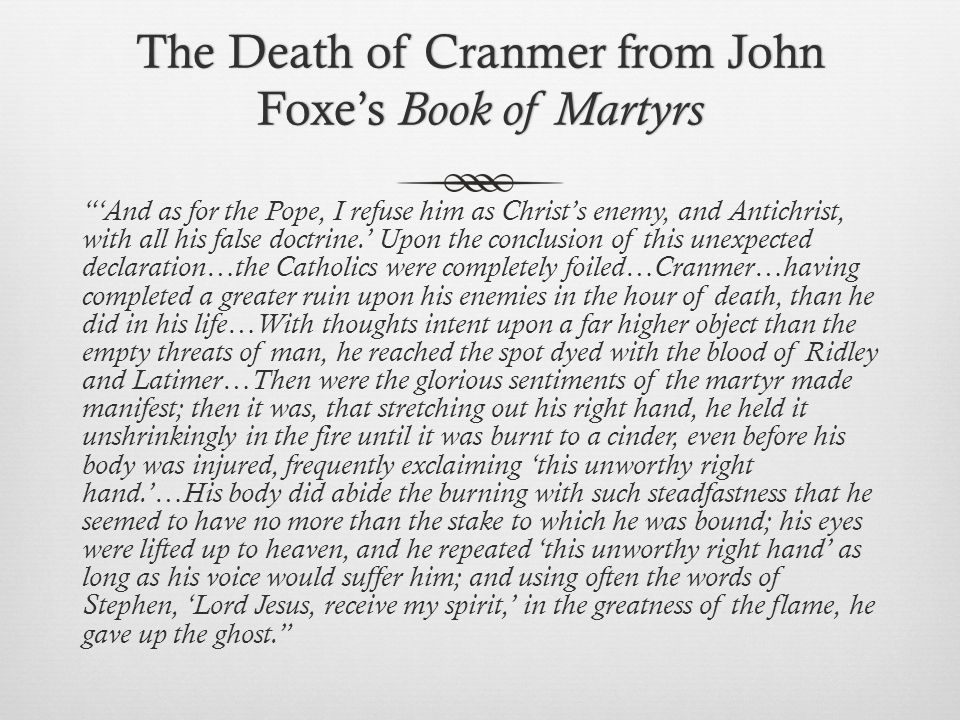 The Death of Cranmer from John Foxe's Book of Martyrs 'And as for the Pope, I refuse him as Christ's enemy, and Antichrist, with all his false doctrine.' Upon the conclusion of this unexpected declaration…the Catholics were completely foiled…Cranmer…having completed a greater ruin upon his enemies in the hour of death, than he did in his life…With thoughts intent upon a far higher object than the empty threats of man, he reached the spot dyed with the blood of Ridley and Latimer…Then were the glorious sentiments of the martyr made manifest; then it was, that stretching out his right hand, he held it unshrinkingly in the fire until it was burnt to a cinder, even before his body was injured, frequently exclaiming 'this unworthy right hand.'…His body did abide the burning with such steadfastness that he seemed to have no more than the stake to which he was bound; his eyes were lifted up to heaven, and he repeated 'this unworthy right hand' as long as his voice would suffer him; and using often the words of Stephen, 'Lord Jesus, receive my spirit,' in the greatness of the flame, he gave up the ghost.