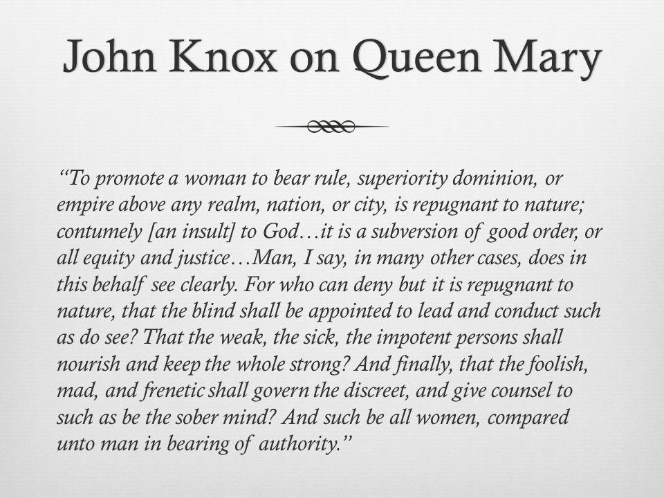 John Knox on Queen MaryJohn Knox on Queen Mary To promote a woman to bear rule, superiority dominion, or empire above any realm, nation, or city, is repugnant to nature; contumely [an insult] to God…it is a subversion of good order, or all equity and justice…Man, I say, in many other cases, does in this behalf see clearly.