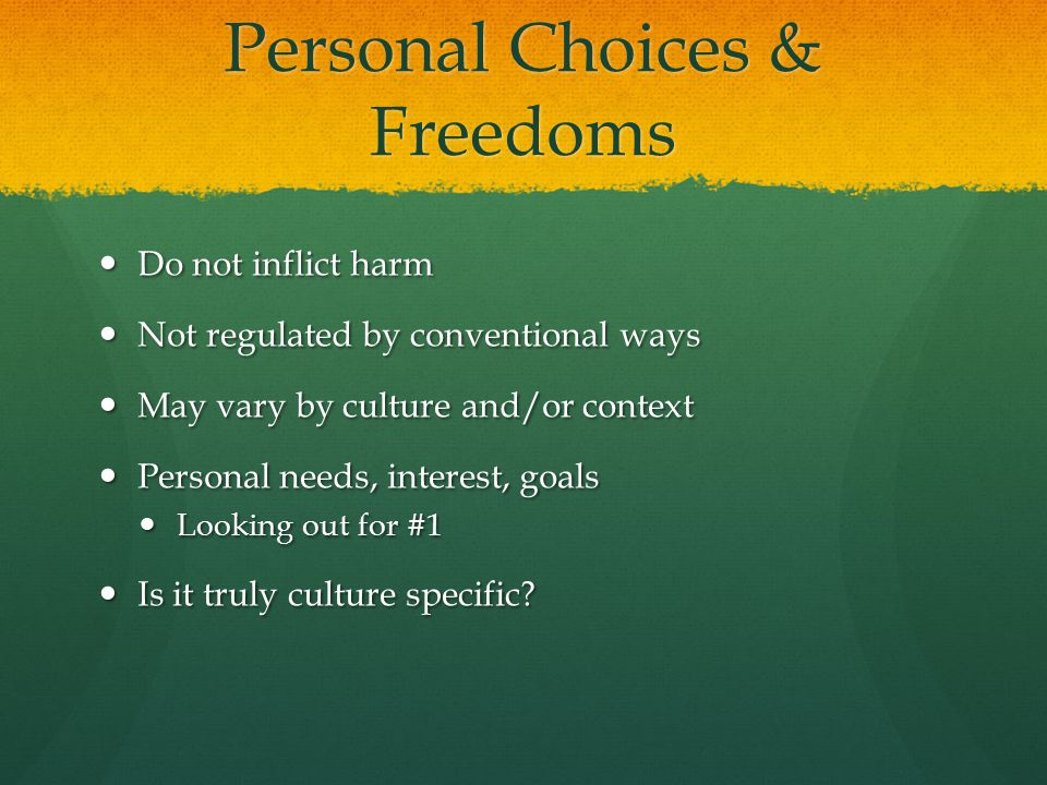 Personal Choices & Freedoms Do not inflict harm Do not inflict harm Not regulated by conventional ways Not regulated by conventional ways May vary by culture and/or context May vary by culture and/or context Personal needs, interest, goals Personal needs, interest, goals Looking out for #1 Looking out for #1 Is it truly culture specific.