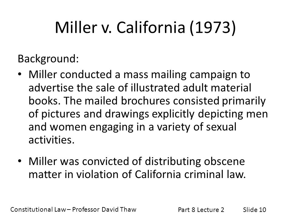 Constitutional Law – Professor David Thaw Part 8 Lecture 2Slide 10 Miller v. California (1973) Background: Miller conducted a mass mailing campaign to