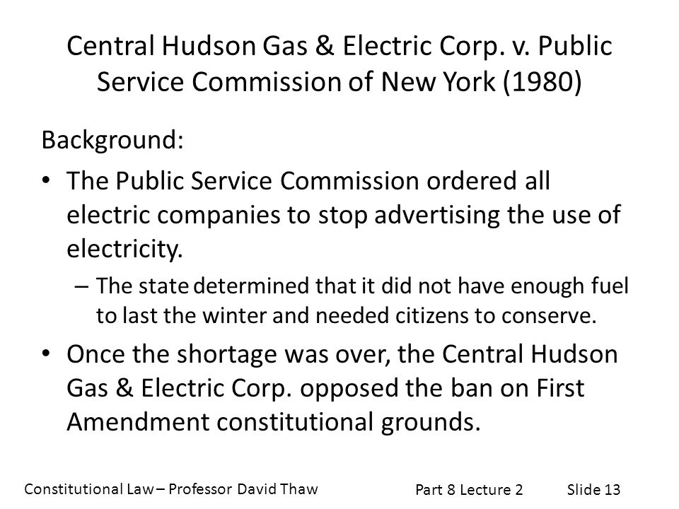 Constitutional Law – Professor David Thaw Part 8 Lecture 2Slide 13 Central Hudson Gas & Electric Corp. v. Public Service Commission of New York (1980)
