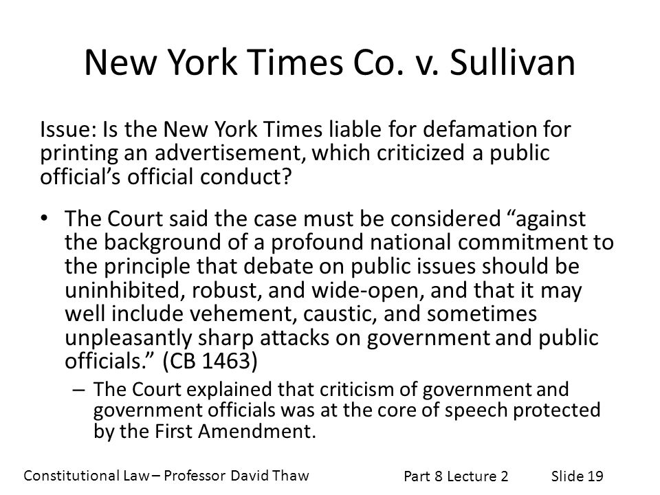 Constitutional Law – Professor David Thaw Part 8 Lecture 2Slide 19 New York Times Co. v. Sullivan Issue: Is the New York Times liable for defamation f