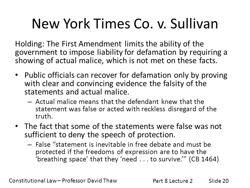 Constitutional Law – Professor David Thaw Part 8 Lecture 2Slide 20 New York Times Co. v. Sullivan Holding: The First Amendment limits the ability of t