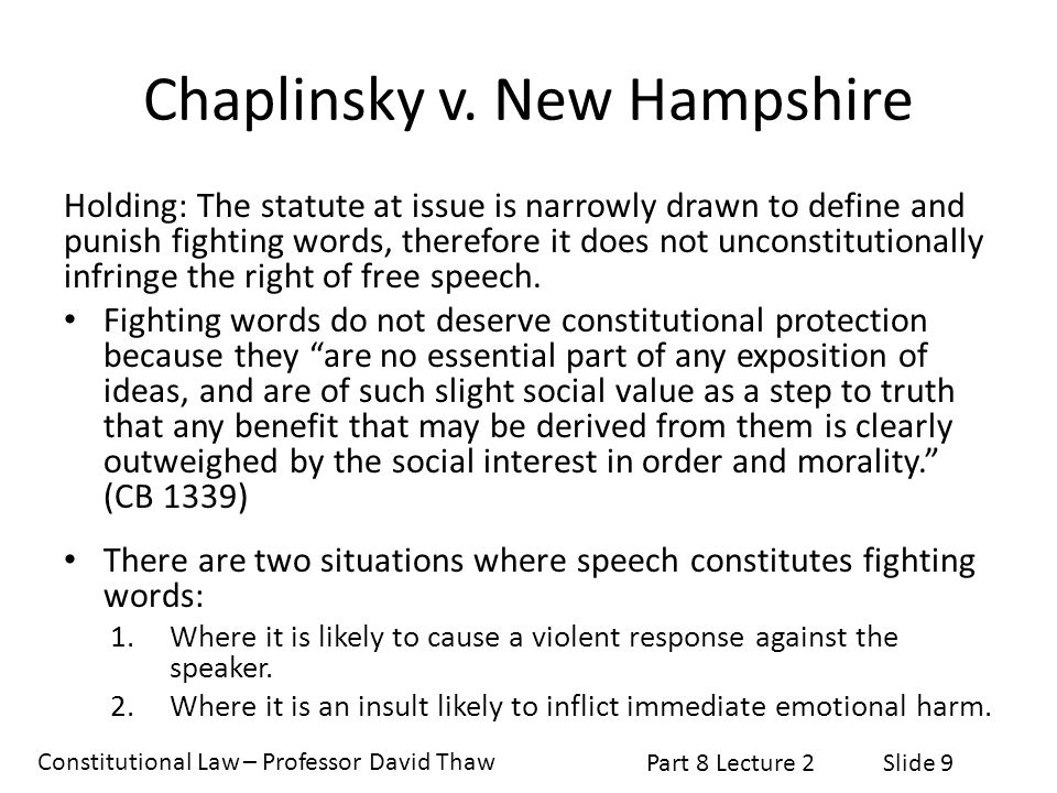 Constitutional Law – Professor David Thaw Part 8 Lecture 2Slide 9 Chaplinsky v. New Hampshire Holding: The statute at issue is narrowly drawn to defin