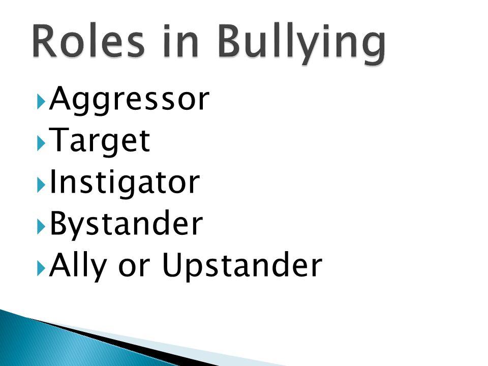  Aggressor  Target  Instigator  Bystander  Ally or Upstander