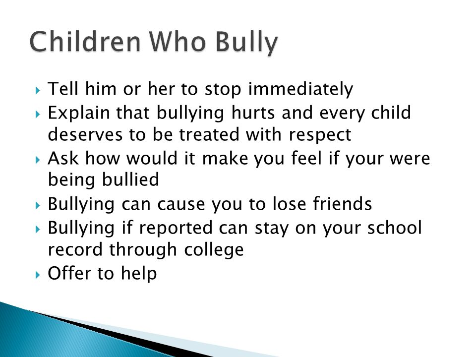  Tell him or her to stop immediately  Explain that bullying hurts and every child deserves to be treated with respect  Ask how would it make you feel if your were being bullied  Bullying can cause you to lose friends  Bullying if reported can stay on your school record through college  Offer to help