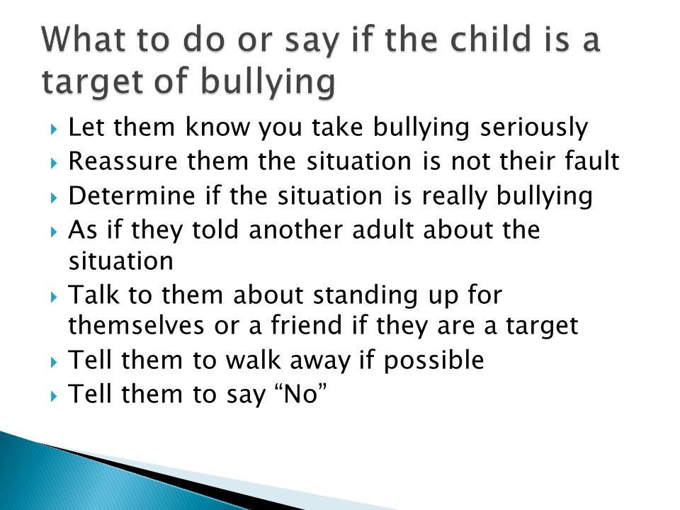  Let them know you take bullying seriously  Reassure them the situation is not their fault  Determine if the situation is really bullying  As if they told another adult about the situation  Talk to them about standing up for themselves or a friend if they are a target  Tell them to walk away if possible  Tell them to say No