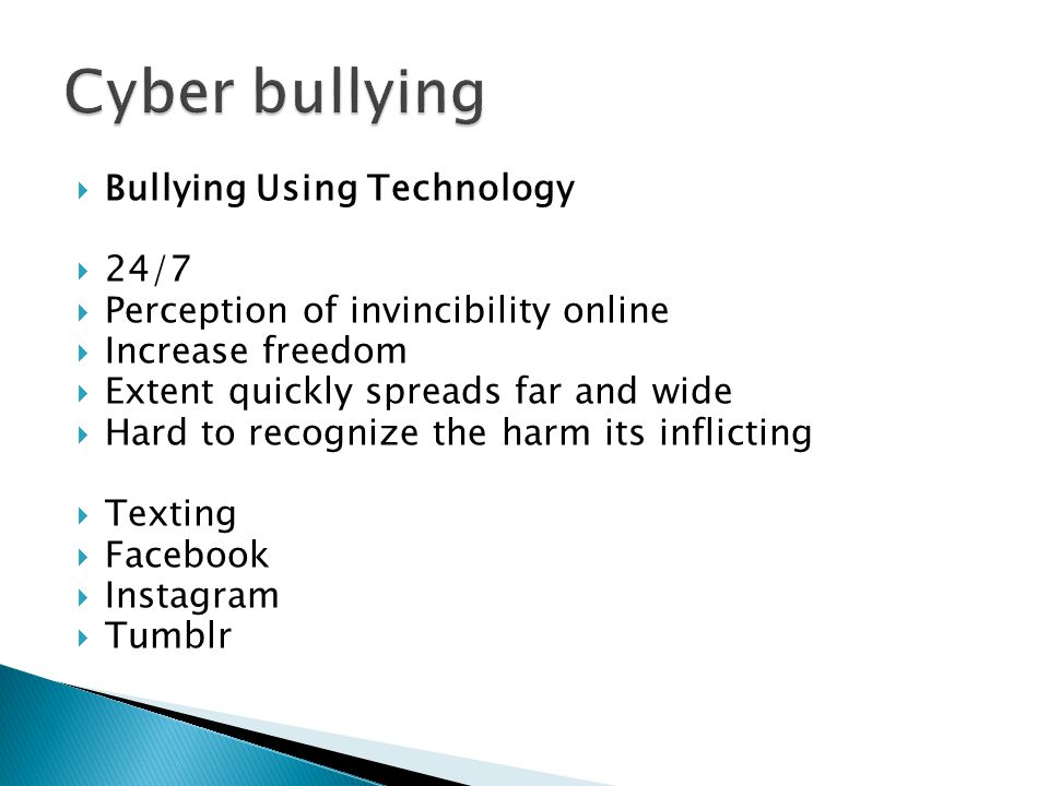  Bullying Using Technology  24/7  Perception of invincibility online  Increase freedom  Extent quickly spreads far and wide  Hard to recognize the harm its inflicting  Texting  Facebook  Instagram  Tumblr