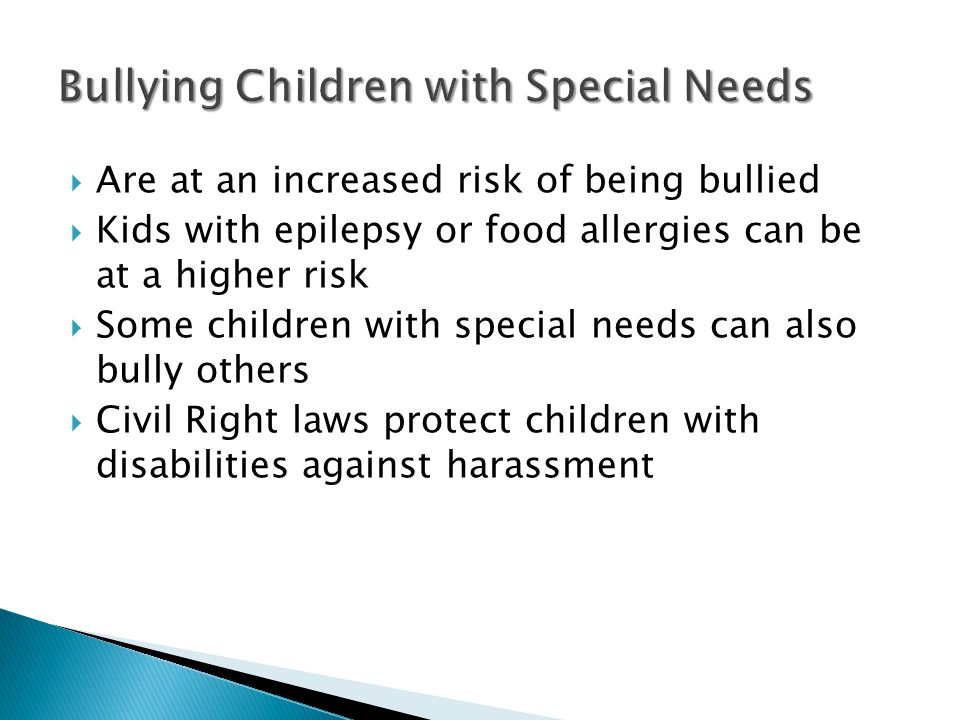  Are at an increased risk of being bullied  Kids with epilepsy or food allergies can be at a higher risk  Some children with special needs can also bully others  Civil Right laws protect children with disabilities against harassment