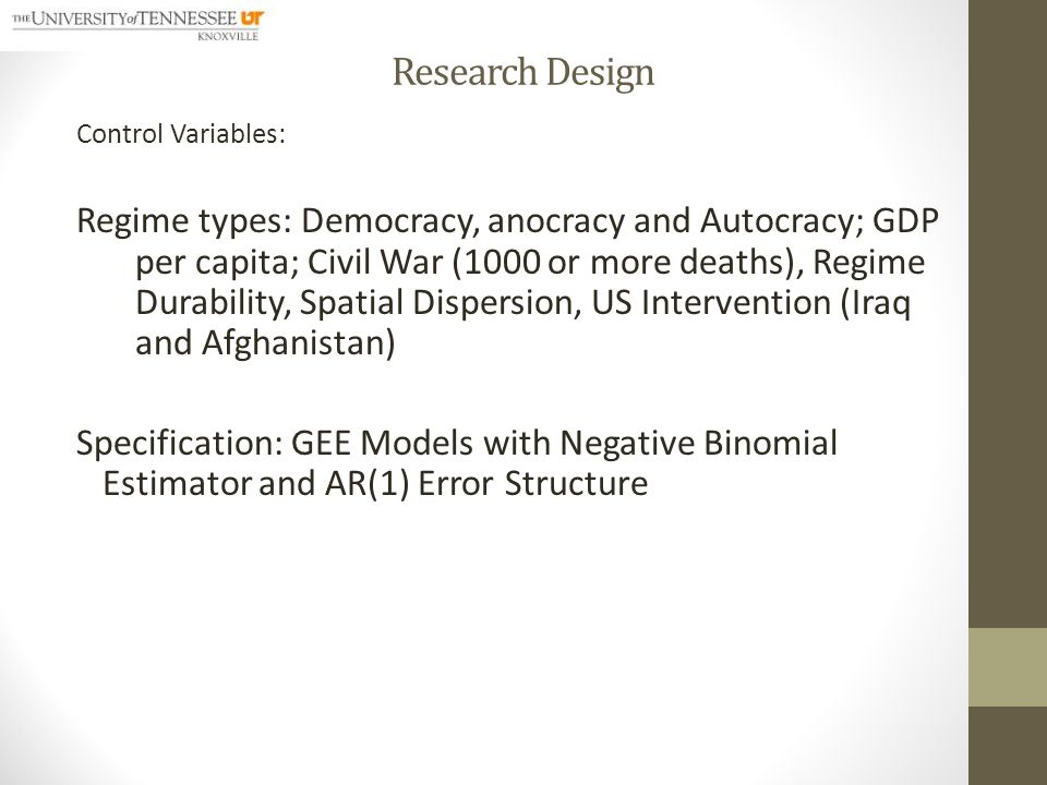 Research Design Control Variables: Regime types: Democracy, anocracy and Autocracy; GDP per capita; Civil War (1000 or more deaths), Regime Durability, Spatial Dispersion, US Intervention (Iraq and Afghanistan) Specification: GEE Models with Negative Binomial Estimator and AR(1) Error Structure