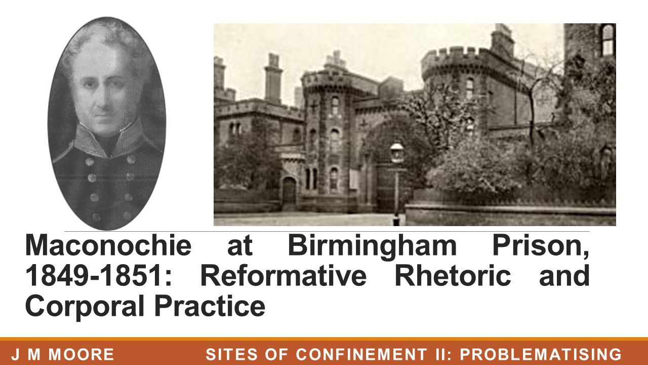 Maconochie at Birmingham Prison, 1849-1851: Reformative Rhetoric and Corporal Practice J M MOORE SITES OF CONFINEMENT II: PROBLEMATISING PRISONS, LJMU