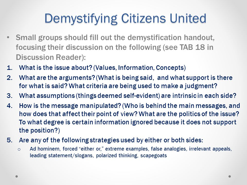 Demystifying Citizens United Small groups should fill out the demystification handout, focusing their discussion on the following (see TAB 18 in Discussion Reader): 1.What is the issue about.