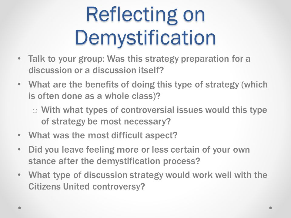 Reflecting on Demystification Talk to your group: Was this strategy preparation for a discussion or a discussion itself.