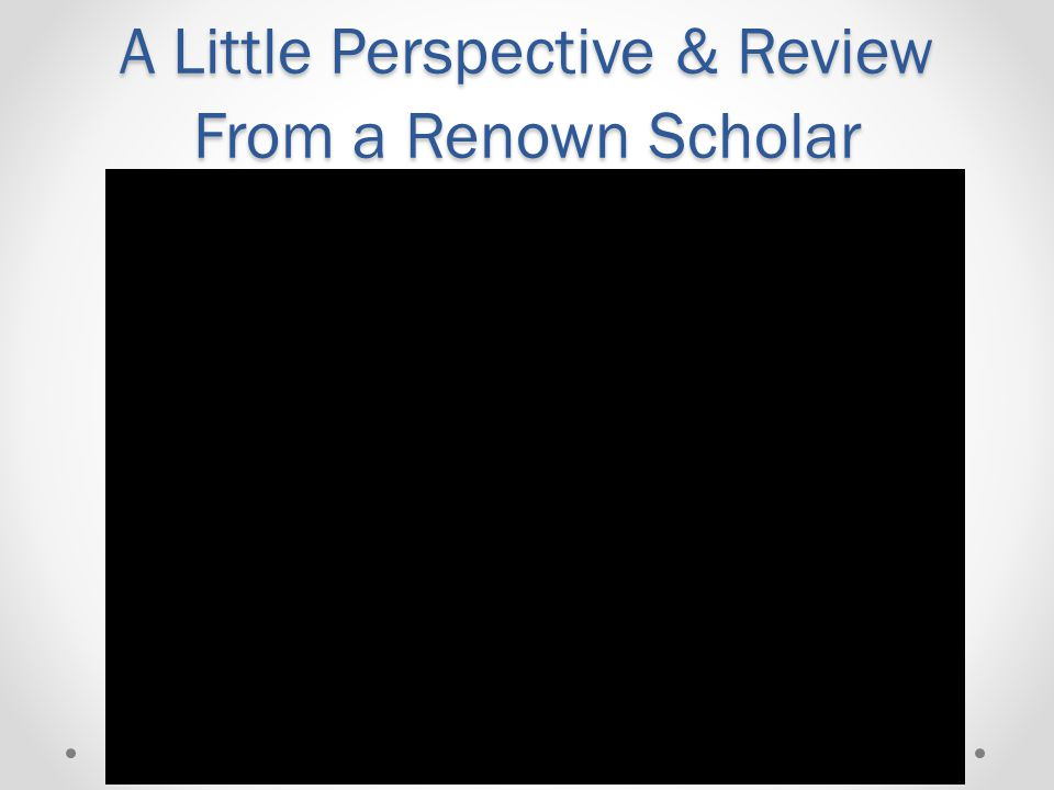 A Little Perspective & Review From a Renown Scholar