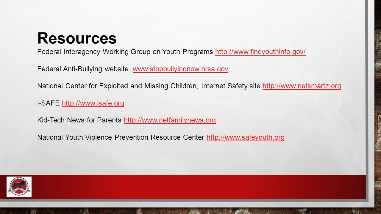Resources Federal Interagency Working Group on Youth Programs http://www.findyouthinfo.gov/http://www.findyouthinfo.gov/ Federal Anti-Bullying website.