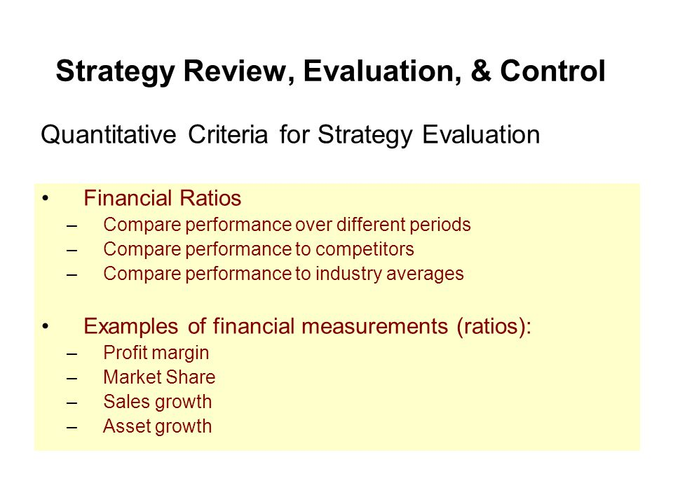 Strategy Review, Evaluation, & Control Financial Ratios –Compare performance over different periods –Compare performance to competitors –Compare perfo